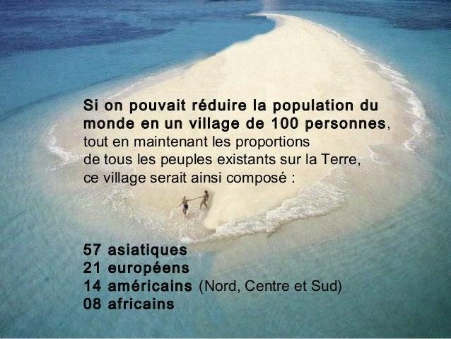 Si on pouvait réduire la population du monde en un village de 100 personnes , tout en maintenant les proportions de tous ...