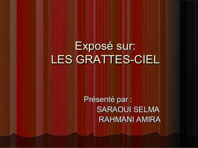 Exposé sur:Exposé sur: LES GRATTES-CIELLES GRATTES-CIEL Présenté par :Présenté par : SARAOUI SELMASARAOUI SELMA RAHMANI AM...