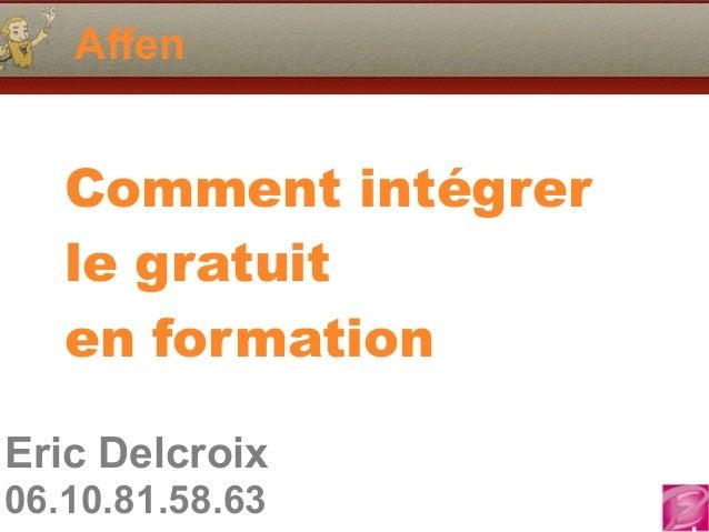 Eric Delcroix 06.10.81.58.63 Affen Comment intégrer le gratuit en formation