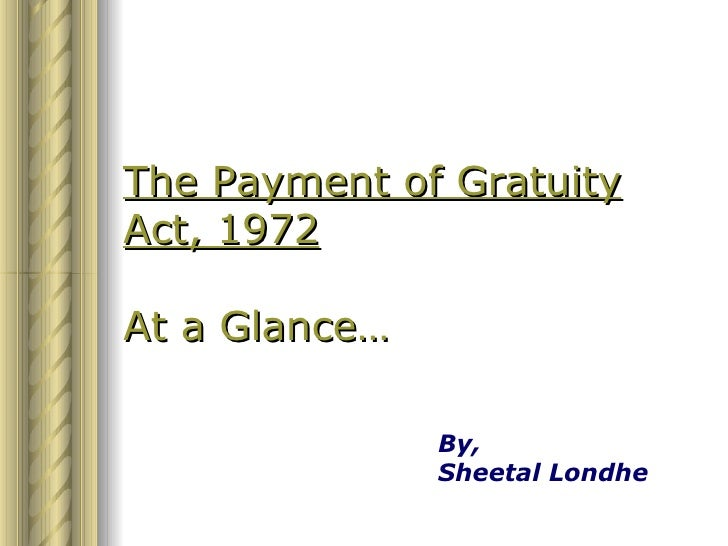 The Payment of Gratuity Act, 1972  At a Glance…                 By,                Sheetal Londhe
