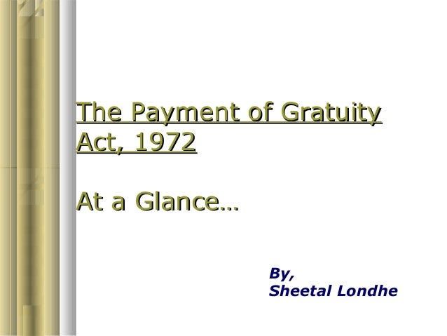 The Payment of GratuityAct, 1972At a Glance…               By,               Sheetal Londhe