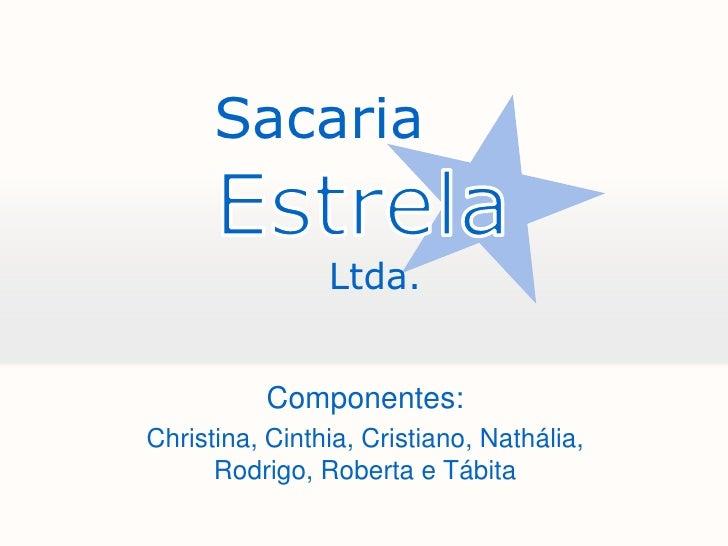 Sacaria<br />Estrela<br />         Ltda.<br />Componentes:<br />Christina, Cinthia, Cristiano, Nathália, Rodrigo, Roberta ...