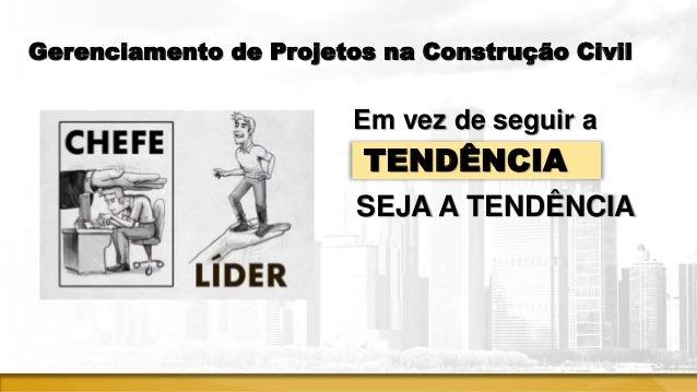 Gerenciamento de Projetos na Construção Civil Em vez de seguir a TENDÊNCIA SEJA A TENDÊNCIA