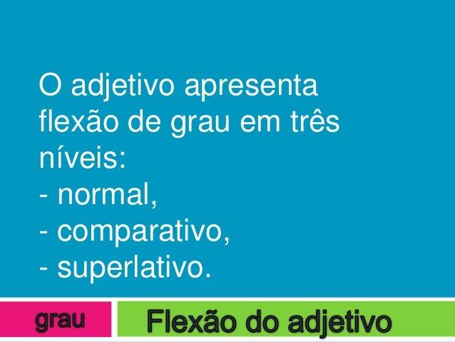 O adjetivo apresentaflexão de grau em trêsníveis:- normal,- comparativo,- superlativo.