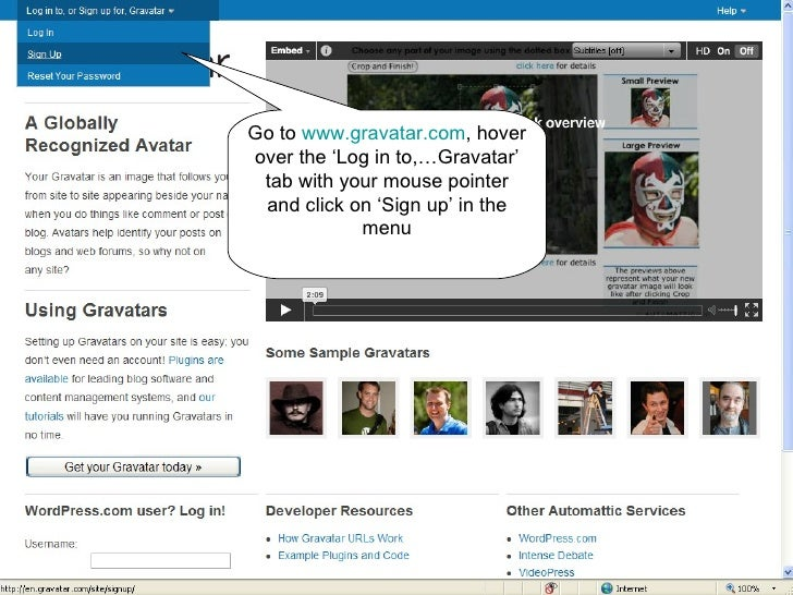 Go to  www.gravatar.com , hover over the 'Log in to,…Gravatar' tab with your mouse pointer and click on 'Sign up' in the m...