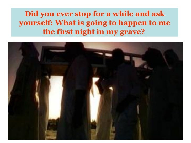 Did you ever stop for a while and ask yourself: What is going to happen to me the first night in my grave?