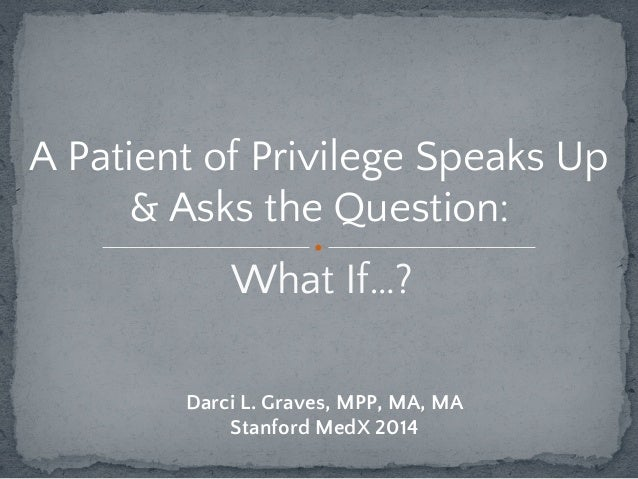 A Patient of Privilege Speaks Up  & Asks the Question:  What If…?  Darci L. Graves, MPP, MA, MA  Stanford MedX 2014