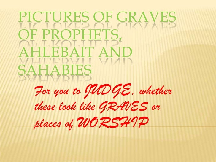 Pictures of graves of prophets, ahlebait and sahabies<br />For you to JUDGE, whether these look like GRAVES or places of W...