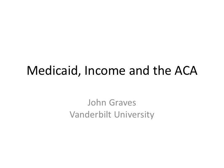 Medicaid, Income and the ACA           John Graves       Vanderbilt University