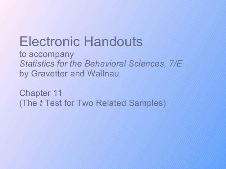 Electronic Handouts to accompany Statistics for the Behavioral Sciences, 7/E  by Gravetter and Wallnau Chapter 11 (The  t ...