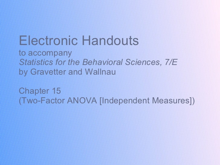 Electronic Handouts to accompany Statistics for the Behavioral Sciences, 7/E  by Gravetter and Wallnau Chapter 15 (Two-Fac...