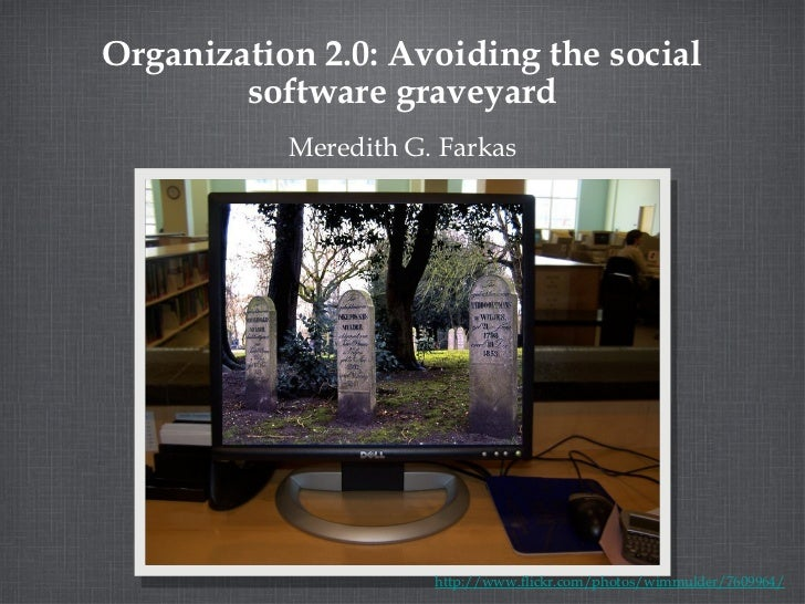 Organization 2.0: Avoiding the social software graveyard <ul><li>Meredith G. Farkas </li></ul>http://www.flickr.com/photos...