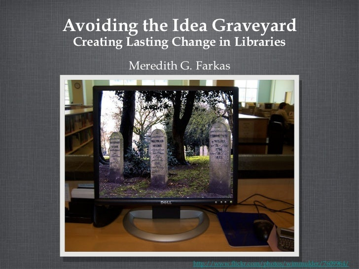 Avoiding the Idea Graveyard Creating Lasting Change in Libraries <ul><li>Meredith G. Farkas </li></ul>http://www.flickr.co...