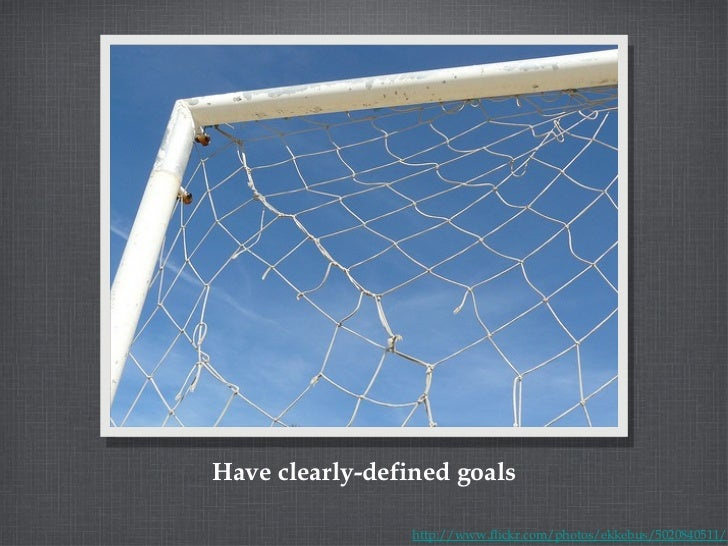 Have clearly-defined goals http://www.flickr.com/photos/ekkebus/5020840511/