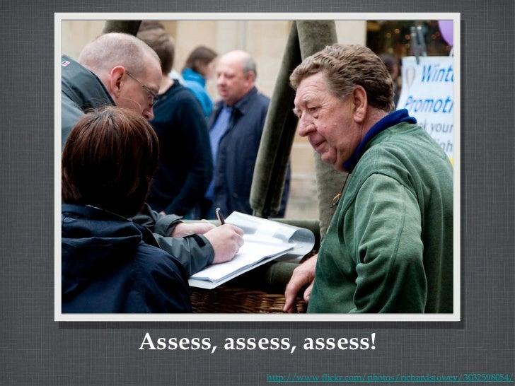 Assess, assess, assess! http://www.flickr.com/photos/richardstowey/3032598054/