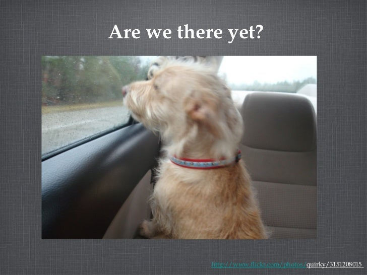 Are we there yet? http://www.flickr.com/photos/ quirky/3151208015
