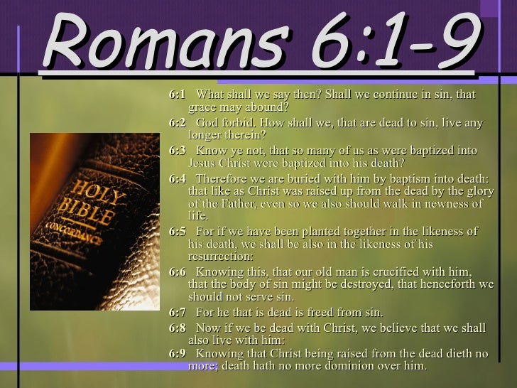 Romans 6:1-9 <ul><li>6:1   What shall we say then? Shall we continue in sin, that grace may abound?  </li></ul><ul><li>6:2...