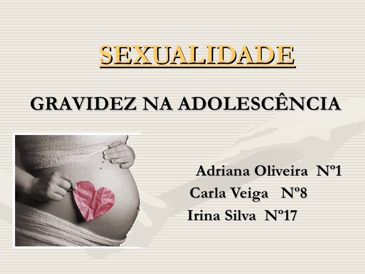 SEXUALIDADE Adriana Oliveira  Nº1 Carla Veiga  Nº8 Irina Silva  Nº17 GRAVIDEZ NA ADOLESCÊNCIA