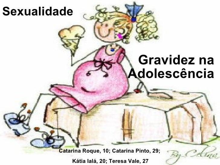 Sexualidade Gravidez na Adolescência Catarina Roque, 10; Catarina Pinto, 29;  Kátia Ialá, 20; Teresa Vale, 27