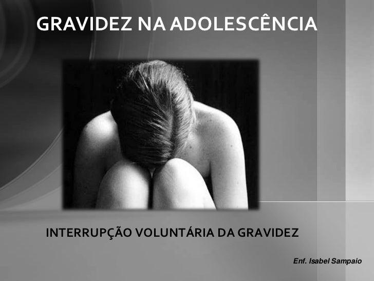 GRAVIDEZ NA ADOLESCÊNCIAINTERRUPÇÃO VOLUNTÁRIA DA GRAVIDEZ                                 Enf. Isabel Sampaio