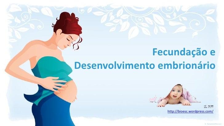 Fecundação eDesenvolvimento embrionário                                        IL 2011                 http://bioesc.wordp...