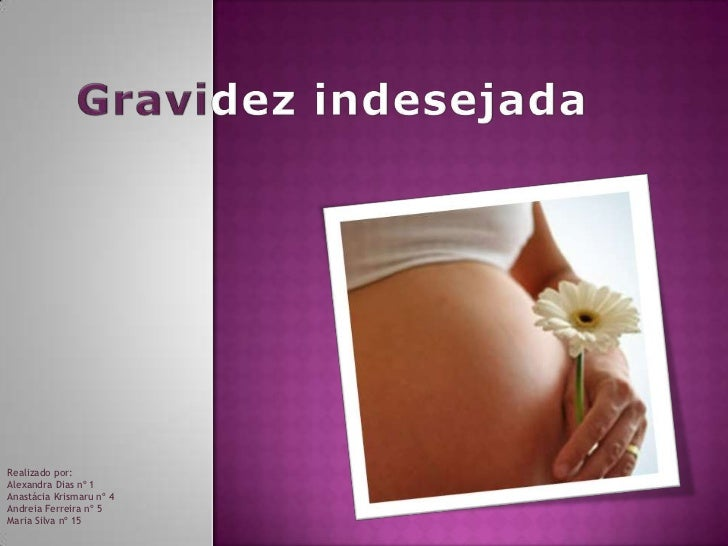 Gravidez indesejada<br />Realizado por:<br />Alexandra Dias nº 1<br />Anastácia Krismaru nº 4<br />Andreia Ferreira nº 5<b...