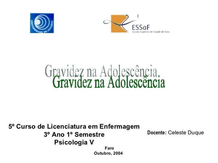 Gravidez na Adolescência 5º Curso de Licenciatura em Enfermagem 3º Ano 1º Semestre Psicologia V Faro Outubro, 2004  Docent...
