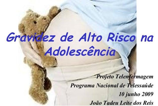 Gravidez de Alto Risco na Adolescência Projeto Telenfermagem Programa Nacional de Telessaúde 10 junho 2009 João Tadeu Leit...
