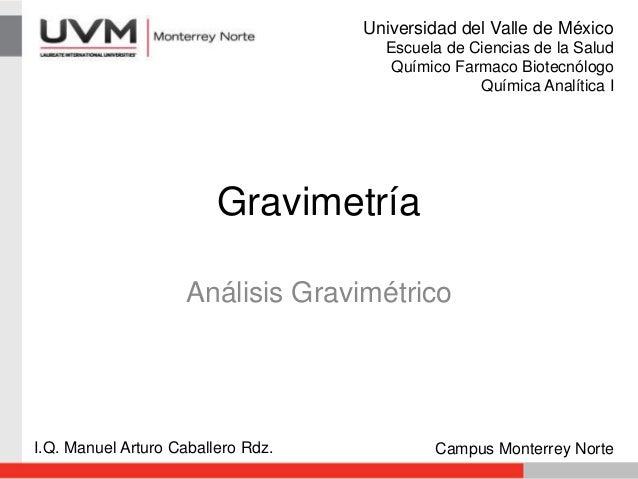 Gravimetría Análisis Gravimétrico I.Q. Manuel Arturo Caballero Rdz. Campus Monterrey Norte Universidad del Valle de México...