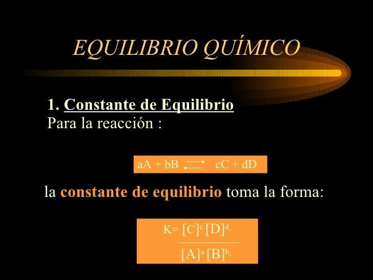 EQUILIBRIO QUÍMICO 1.  Constante de Equilibrio Para la reacción : la  constante de equilibrio  toma la forma: aA + bB  cC ...