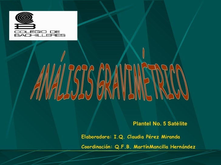 Plantel No. 5 Satélite Elaboradora: I.Q. Claudia Pérez Miranda Coordinación: Q.F.B. MartínMancilla Hernández ANÁLISIS GRAV...