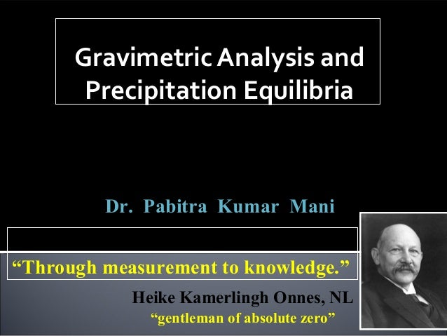 Gravimetric Analysis and Precipitation Equilibria Analytical Chemistry,  ACSS-501  Class – I to VI  Dr. Pabitra Kumar Mani...