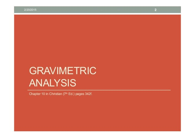 gravimetric analysis Gravimetric analysis is a method in quantitative analysis where an unknown sample is dissolved in an appropriate solvent, and the analyte is converted to an insoluble form of a known compound.