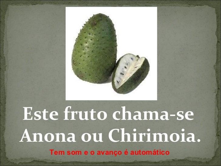 Este fruto chama-se  Anona ou Chirimoia. Tem som e o avanço é automático