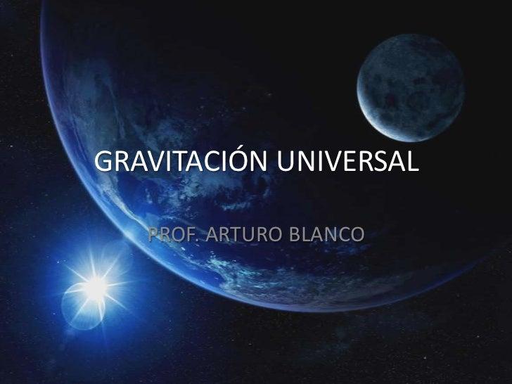 GRAVITACIÓN UNIVERSAL   PROF. ARTURO BLANCO