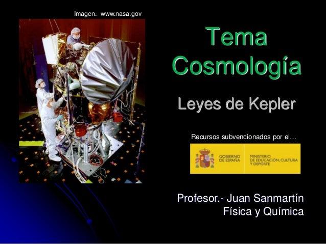Profesor.- Juan Sanmartín Física y Química Leyes de Kepler Tema Cosmología Imagen.- www.nasa.gov Recursos subvencionados p...