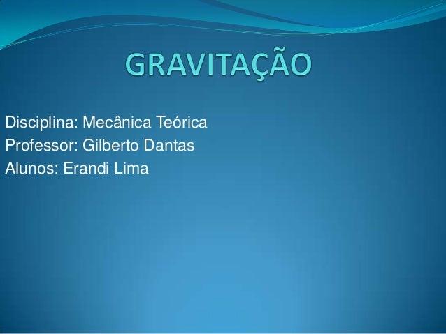 Disciplina: Mecânica Teórica Professor: Gilberto Dantas Alunos: Erandi Lima