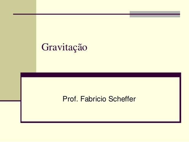 Gravitação  Prof. Fabricio Scheffer
