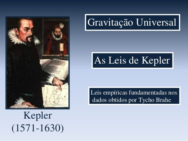 As Leis de Kepler Leis empíricas fundamentadas nos dados obtidos por Tycho Brahe Kepler (1571-1630) Gravitação Universal