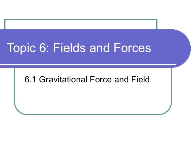 Topic 6: Fields and Forces 6.1 Gravitational Force and Field