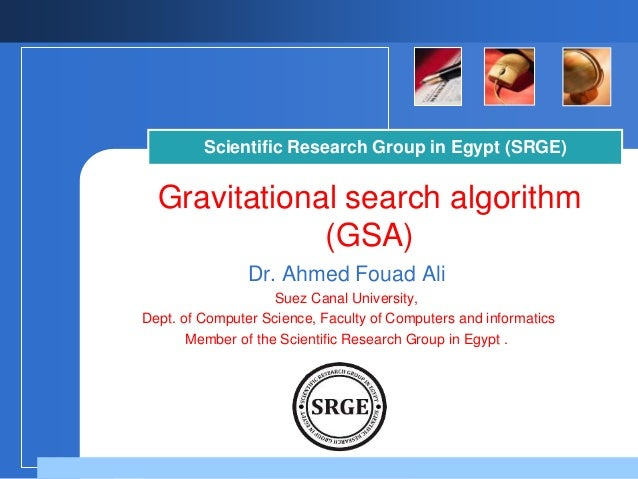 Scientific Research Group in Egypt (SRGE)  Gravitational search algorithm  (GSA)  Dr. Ahmed Fouad Ali  Suez Canal Universi...