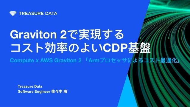 Graviton 2で実現する コスト効率のよいCDP基盤 Compute x AWS Graviton 2 「Armプロセッサによるコスト最適化」 Treasure Data Software Engineer 佐々⽊ 海