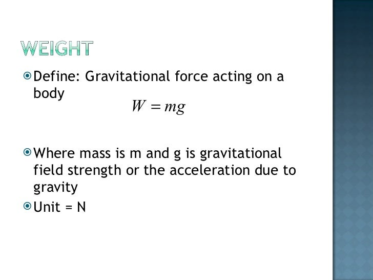 <ul><li>Define: Gravitational force acting on a body </li></ul><ul><li>Where mass is m and g is gravitational field streng...