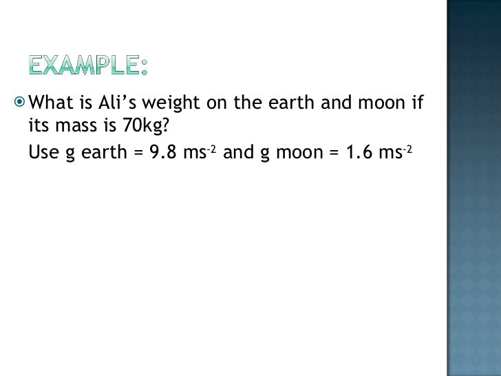 <ul><li>What is Ali's weight on the earth and moon if its mass is 70kg? </li></ul><ul><li>Use g earth = 9.8 ms -2  and g m...