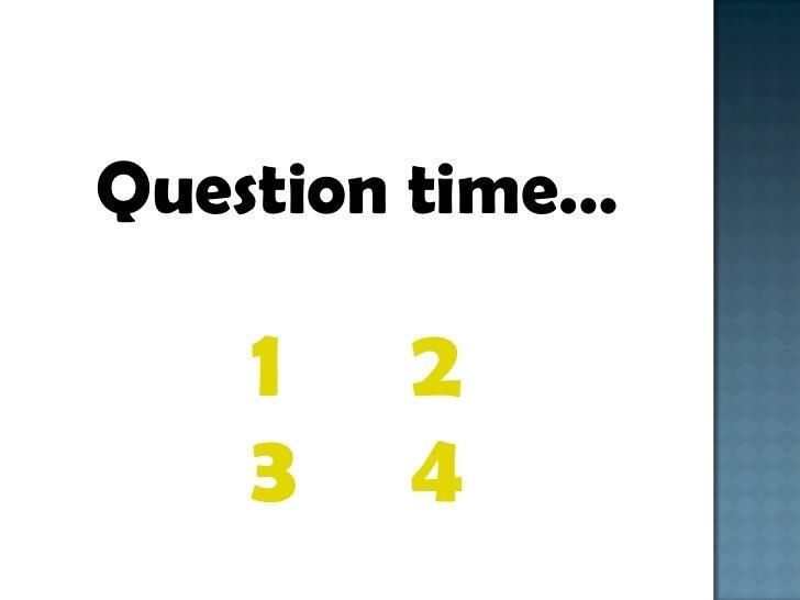 <ul><li>Question time… </li></ul><ul><li>1 2 </li></ul><ul><li>3 4 </li></ul>