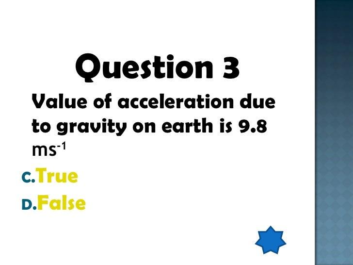 <ul><li>Question 3 </li></ul><ul><li>Value of acceleration due to gravity on earth is 9.8  ms -1 </li></ul><ul><li>True </...