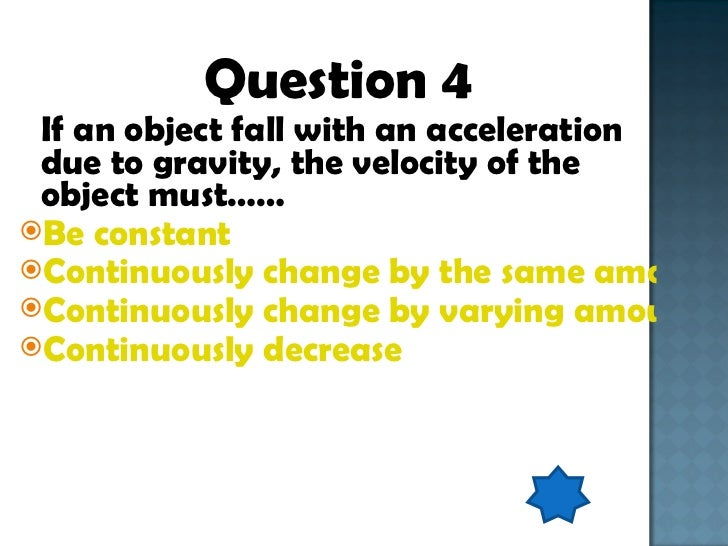 <ul><li>Question 4 </li></ul><ul><li>If an object fall with an acceleration due to gravity, the velocity of the object mus...
