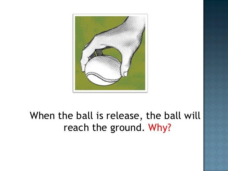 <ul><li>When the ball is release, the ball will reach the ground.  Why? </li></ul>