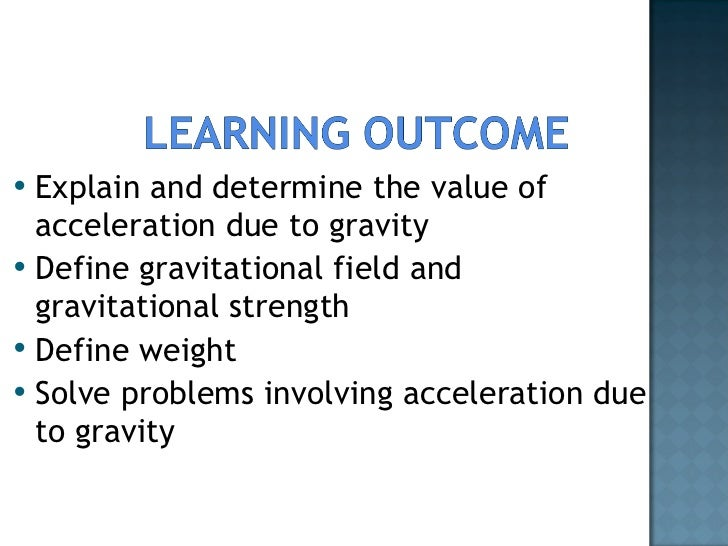 <ul><li>Explain and determine the value of acceleration due to gravity </li></ul><ul><li>Define gravitational field and gr...