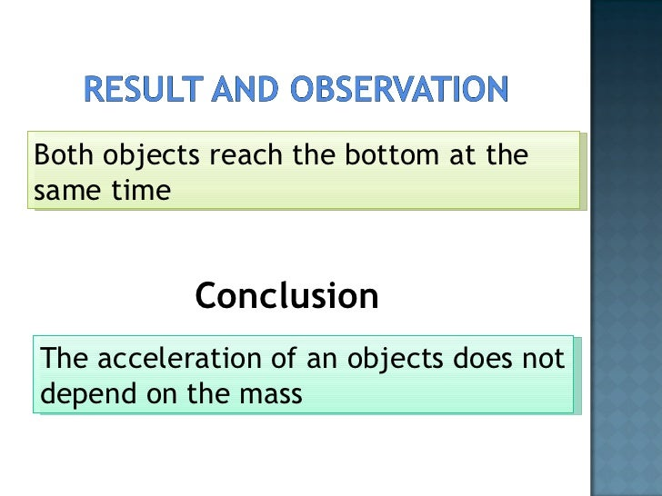<ul><li>Conclusion </li></ul>Both objects reach the bottom at the same time The acceleration of an objects does not depend...